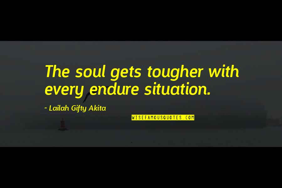 Family In The Other Wes Moore Quotes By Lailah Gifty Akita: The soul gets tougher with every endure situation.