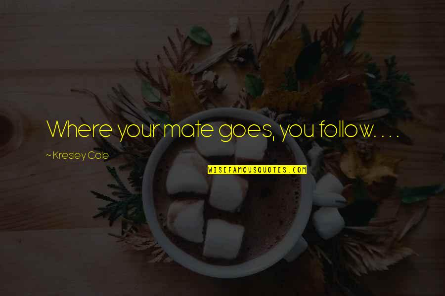Family Interfering With Relationships Quotes By Kresley Cole: Where your mate goes, you follow. . .