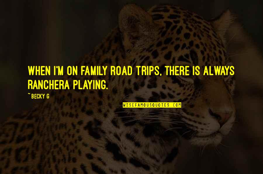 Family Is Quotes By Becky G: When I'm on family road trips, there is
