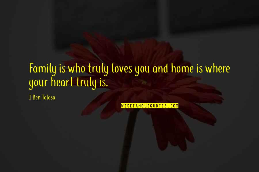 Family Is Quotes By Ben Tolosa: Family is who truly loves you and home