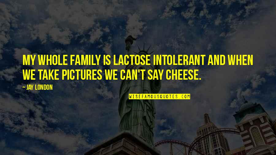 Family Is Quotes By Jay London: My whole family is lactose intolerant and when