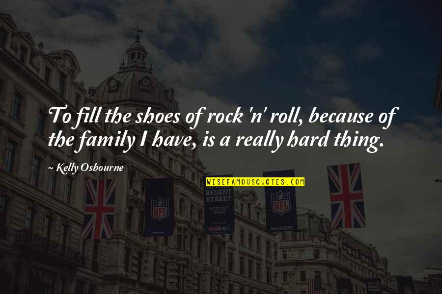 Family Is Quotes By Kelly Osbourne: To fill the shoes of rock 'n' roll,
