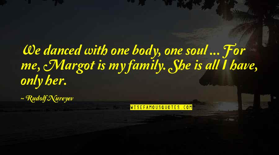 Family Is Quotes By Rudolf Nureyev: We danced with one body, one soul ...
