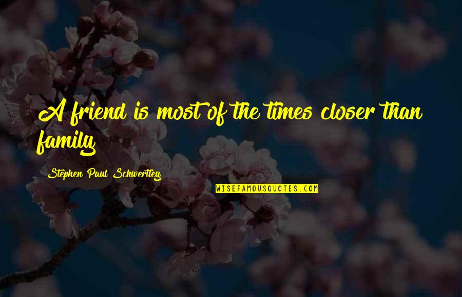 Family Is Quotes By Stephen Paul Schwertley: A friend is most of the times closer
