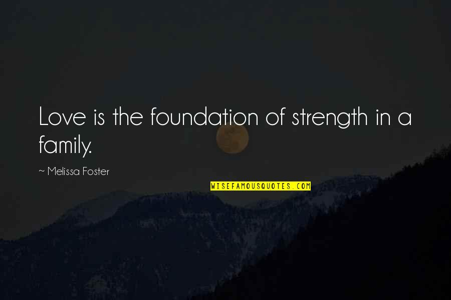 Family Love And Strength Quotes By Melissa Foster: Love is the foundation of strength in a