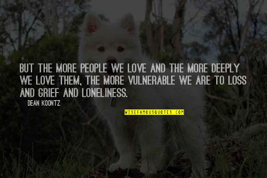 Family Love Loss Quotes By Dean Koontz: But the more people we love and the
