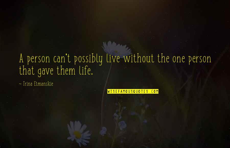 Family Love Loss Quotes By Trina Etmanskie: A person can't possibly live without the one