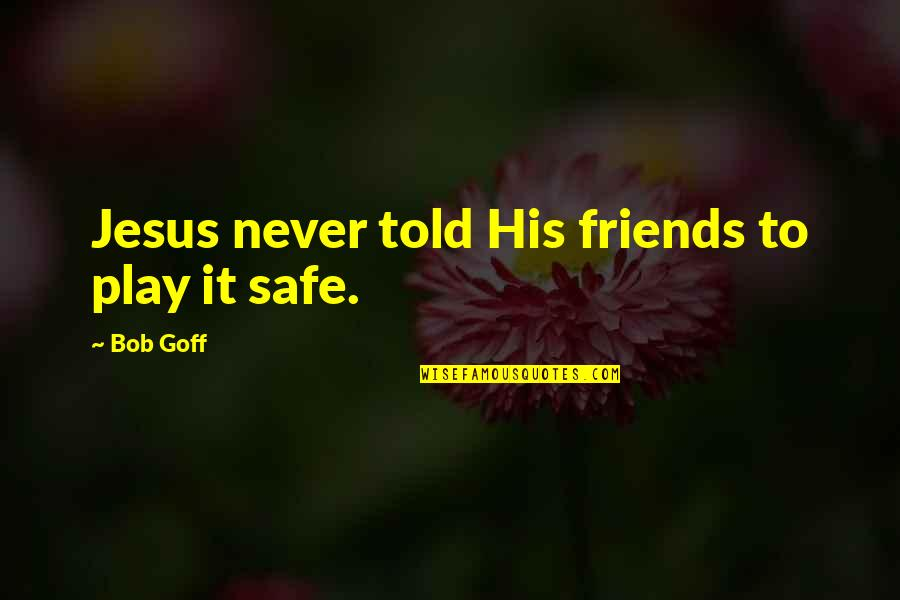 Family Not Having Your Back Quotes By Bob Goff: Jesus never told His friends to play it