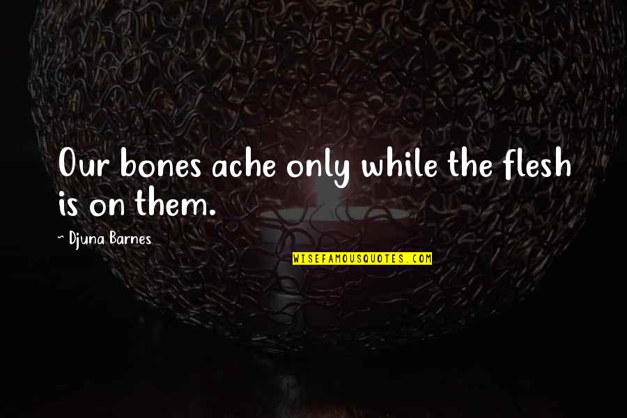 Family Not Having Your Back Quotes By Djuna Barnes: Our bones ache only while the flesh is