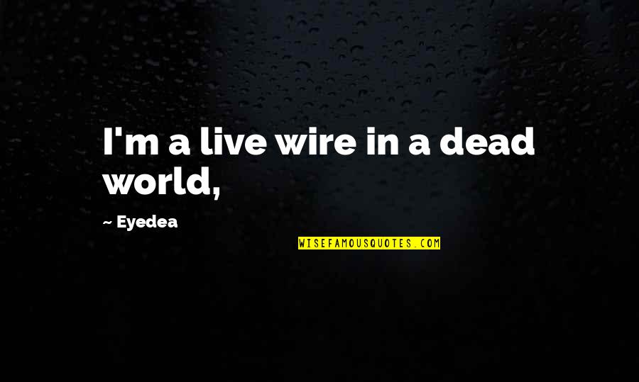 Family One Word Quotes By Eyedea: I'm a live wire in a dead world,