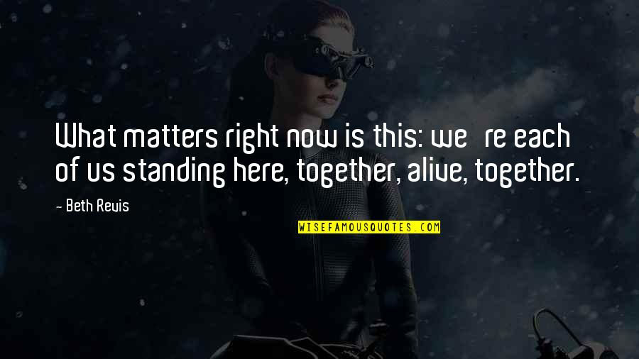 Family Standing Together Quotes By Beth Revis: What matters right now is this: we're each