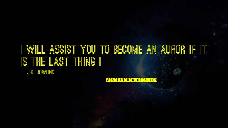 Family Tattoos Quotes By J.K. Rowling: I will assist you to become an Auror