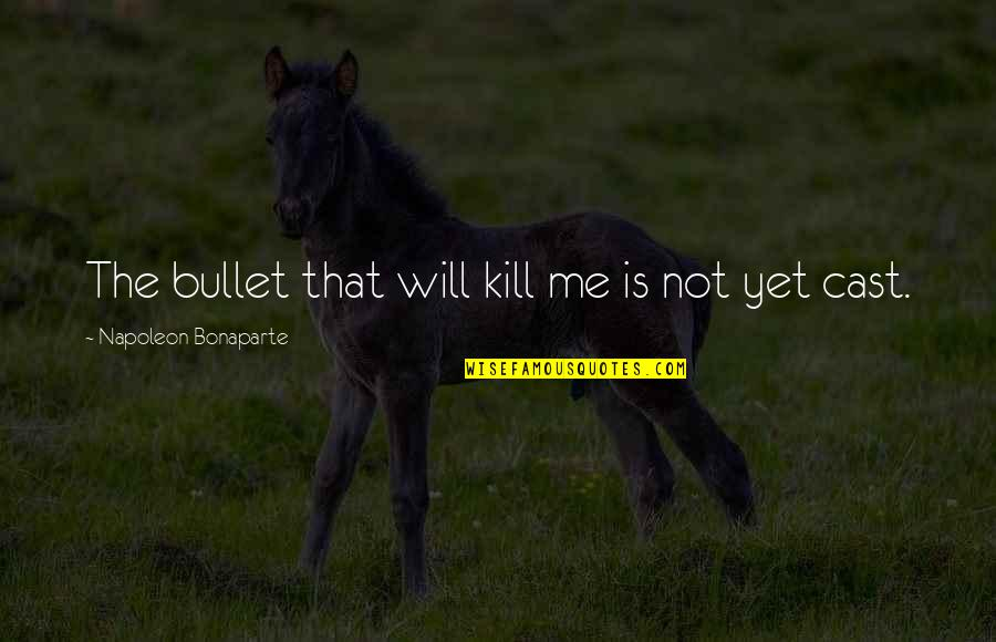 Family That Doesn't Care Quotes By Napoleon Bonaparte: The bullet that will kill me is not
