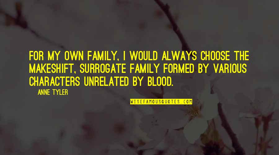 Family That Is Not Blood Quotes By Anne Tyler: For my own family, I would always choose