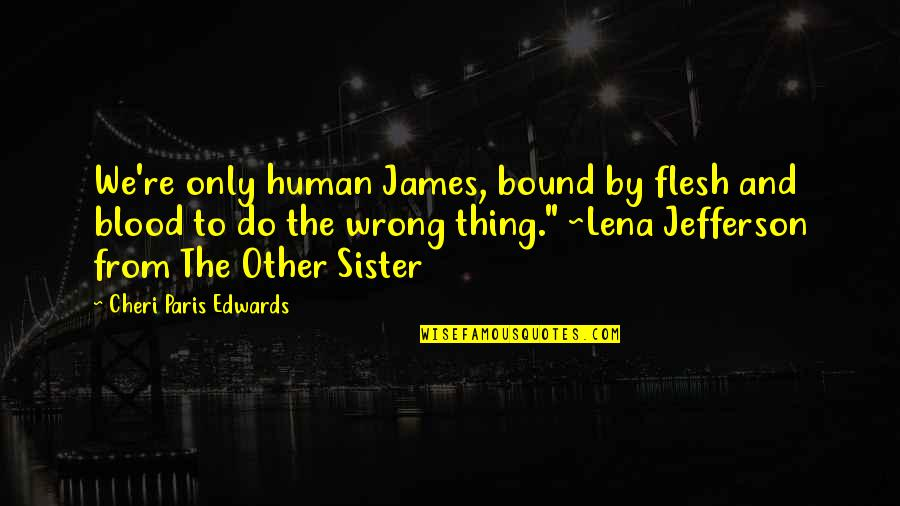 Family That Is Not Blood Quotes By Cheri Paris Edwards: We're only human James, bound by flesh and