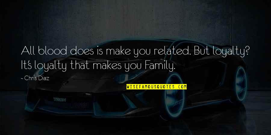 Family That Is Not Blood Quotes By Chris Diaz: All blood does is make you related. But