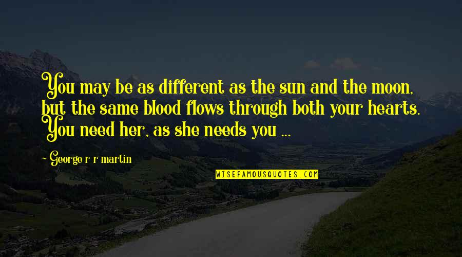Family That Is Not Blood Quotes By George R R Martin: You may be as different as the sun