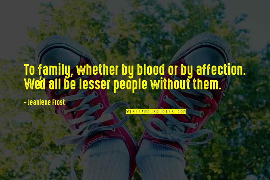 Family That Is Not Blood Quotes By Jeaniene Frost: To family, whether by blood or by affection.