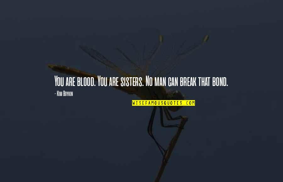 Family That Is Not Blood Quotes By Kim Boykin: You are blood. You are sisters. No man