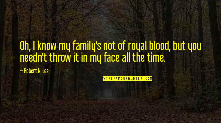 Family That Is Not Blood Quotes By Robert N. Lee: Oh, I know my family's not of royal