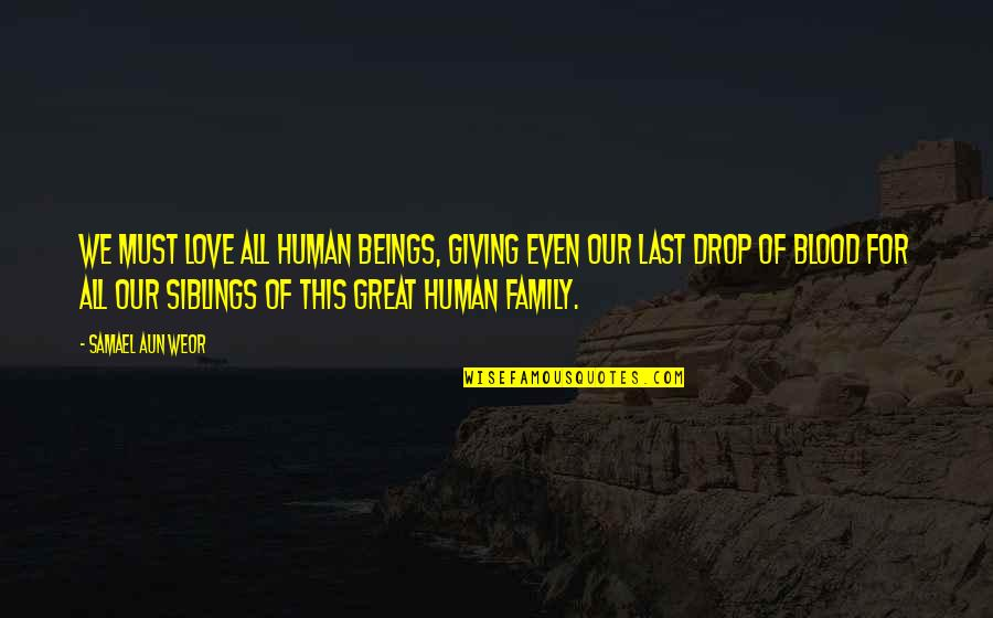 Family That Is Not Blood Quotes By Samael Aun Weor: We must love all human beings, giving even