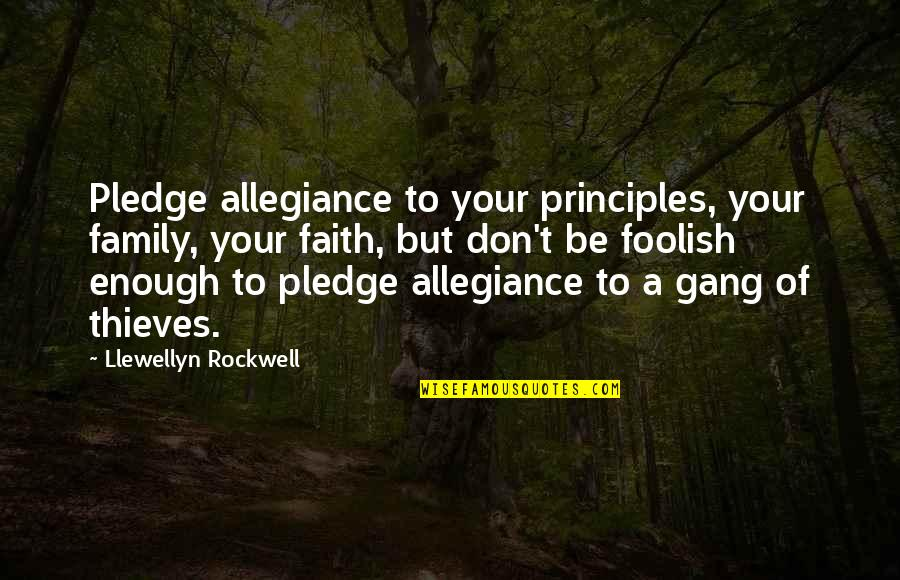 Family Thieves Quotes By Llewellyn Rockwell: Pledge allegiance to your principles, your family, your