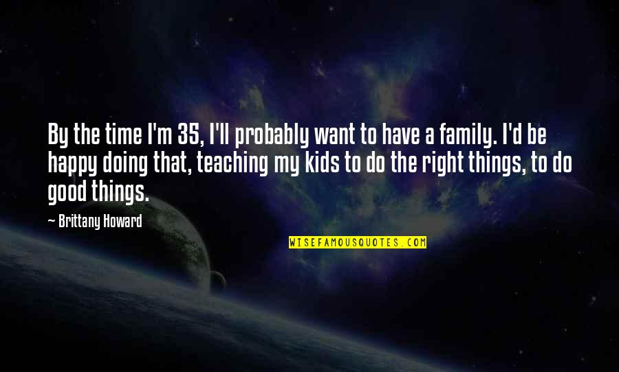 Family Time Quotes By Brittany Howard: By the time I'm 35, I'll probably want
