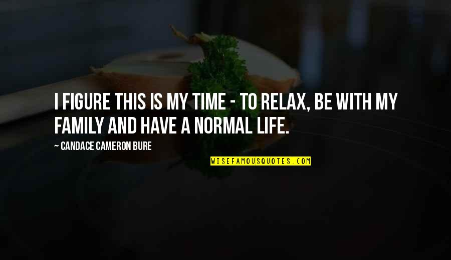 Family Time Quotes By Candace Cameron Bure: I figure this is my time - to