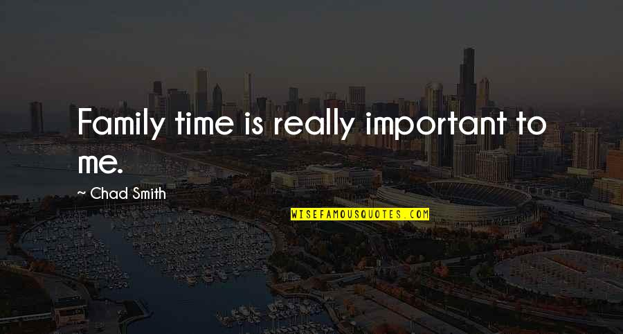 Family Time Quotes By Chad Smith: Family time is really important to me.