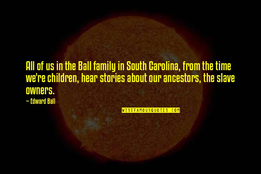Family Time Quotes By Edward Ball: All of us in the Ball family in