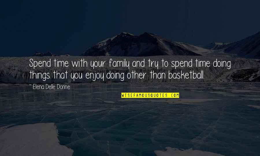 Family Time Quotes By Elena Delle Donne: Spend time with your family and try to
