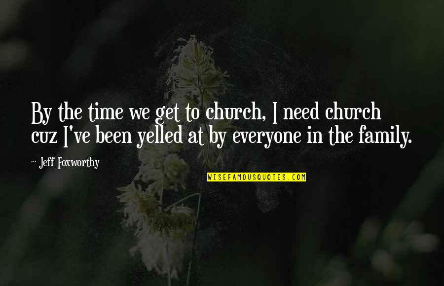 Family Time Quotes By Jeff Foxworthy: By the time we get to church, I