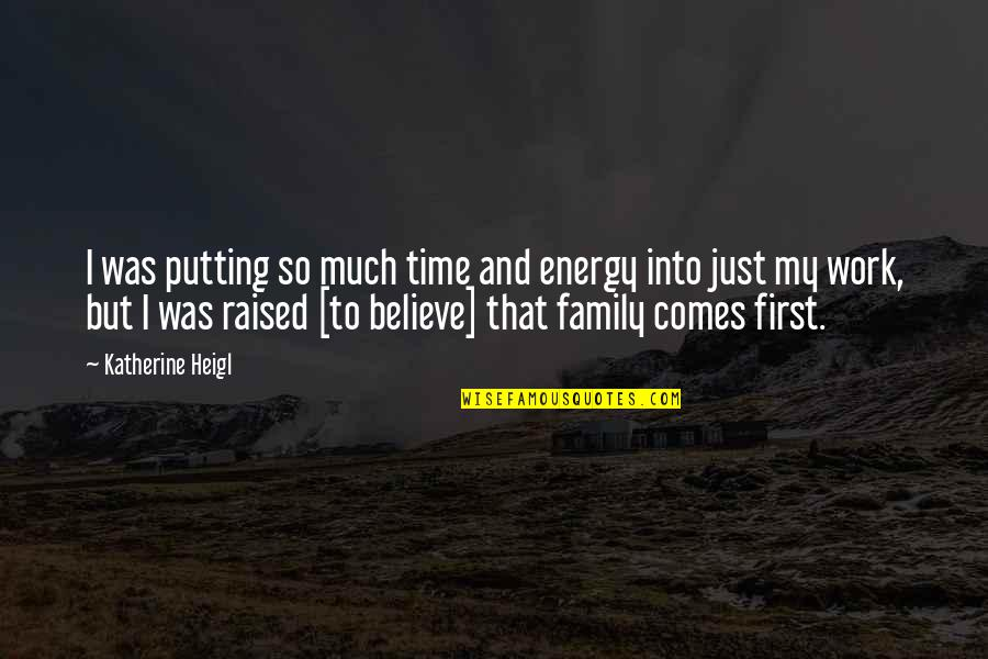 Family Time Quotes By Katherine Heigl: I was putting so much time and energy