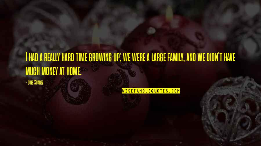 Family Time Quotes By Luis Suarez: I had a really hard time growing up;