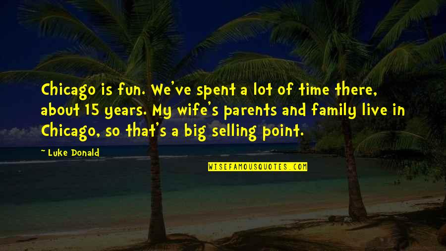 Family Time Quotes By Luke Donald: Chicago is fun. We've spent a lot of