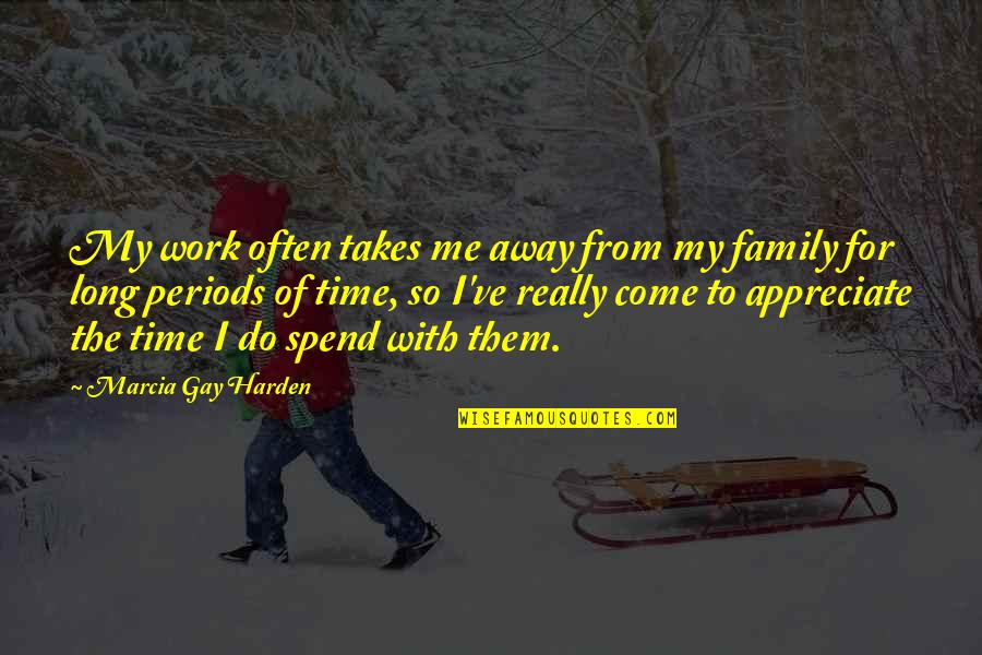 Family Time Quotes By Marcia Gay Harden: My work often takes me away from my