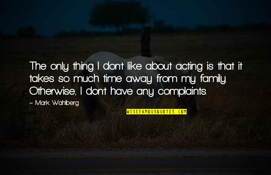 Family Time Quotes By Mark Wahlberg: The only thing I don't like about acting