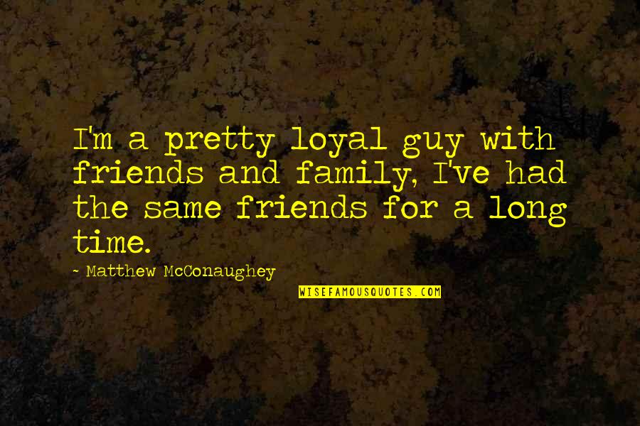 Family Time Quotes By Matthew McConaughey: I'm a pretty loyal guy with friends and