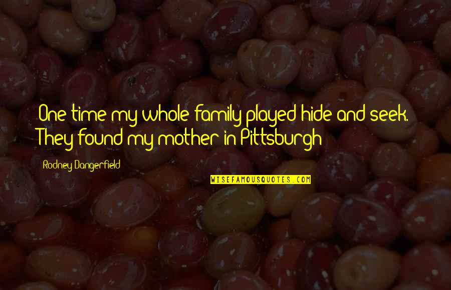 Family Time Quotes By Rodney Dangerfield: One time my whole family played hide and