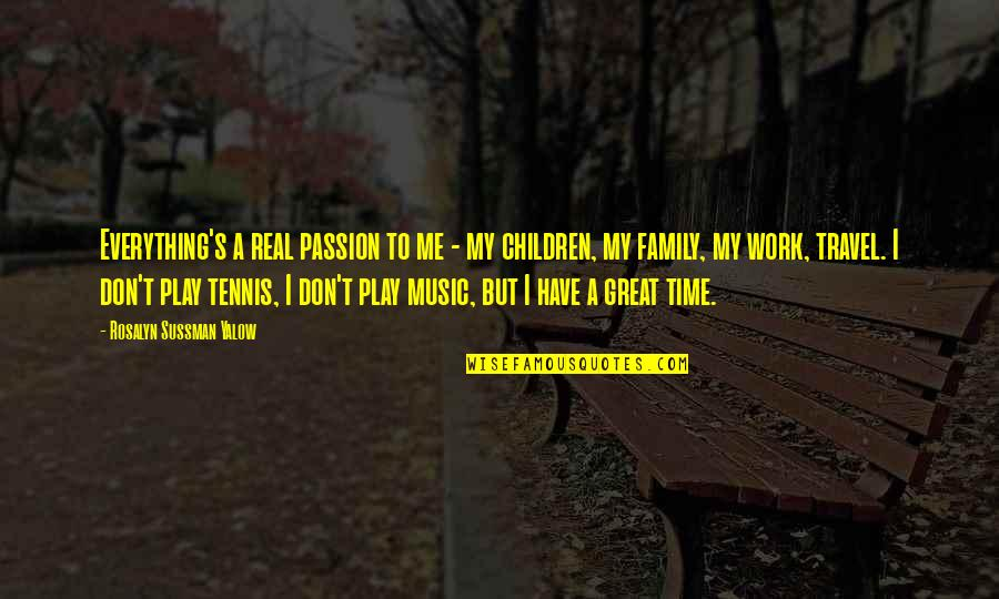 Family Time Quotes By Rosalyn Sussman Yalow: Everything's a real passion to me - my