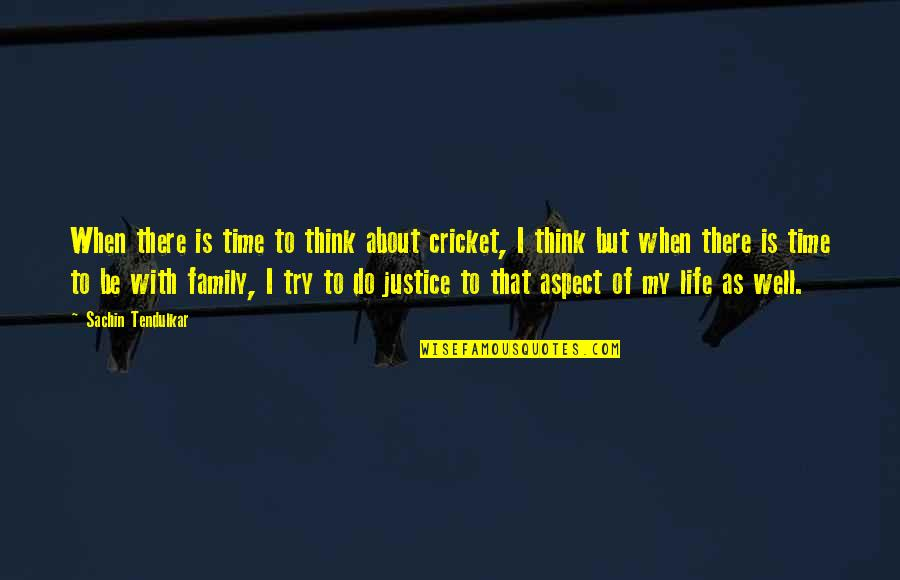 Family Time Quotes By Sachin Tendulkar: When there is time to think about cricket,