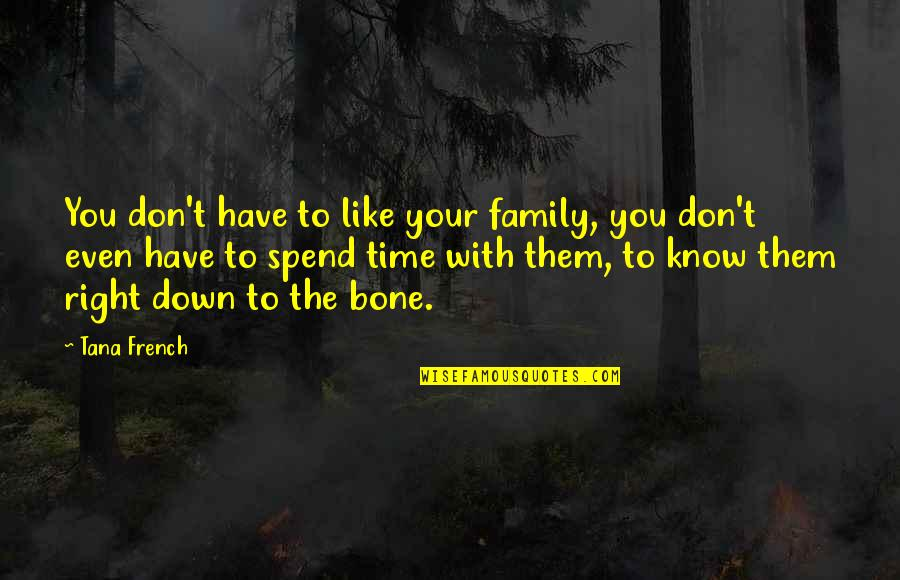 Family Time Quotes By Tana French: You don't have to like your family, you
