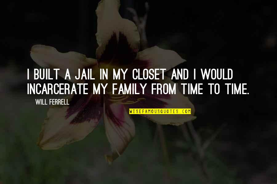Family Time Quotes By Will Ferrell: I built a jail in my closet and