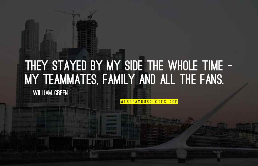 Family Time Quotes By William Green: They stayed by my side the whole time