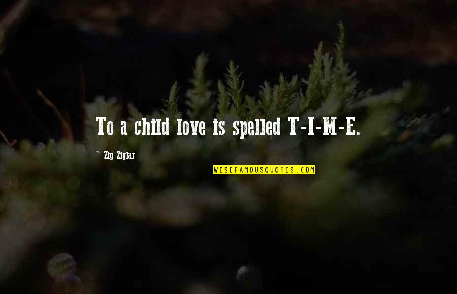 Family Time Quotes By Zig Ziglar: To a child love is spelled T-I-M-E.
