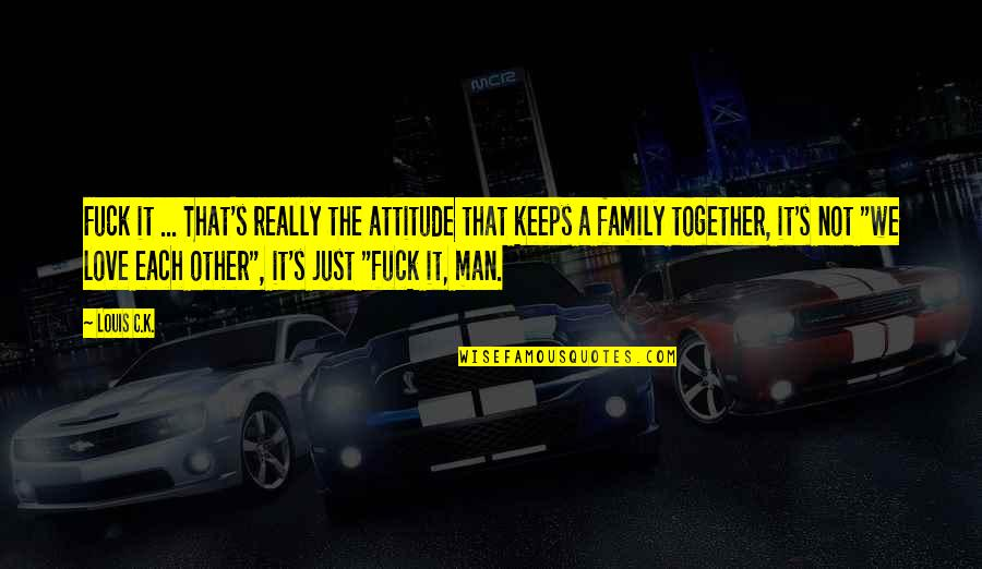 Family Together Funny Quotes By Louis C.K.: Fuck it ... That's really the attitude that