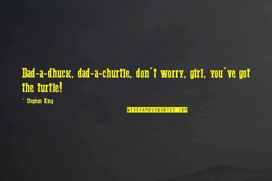 Family Trust Issue Quotes By Stephen King: Dad-a-dhuck, dad-a-churtle, don't worry, girl, you've got the