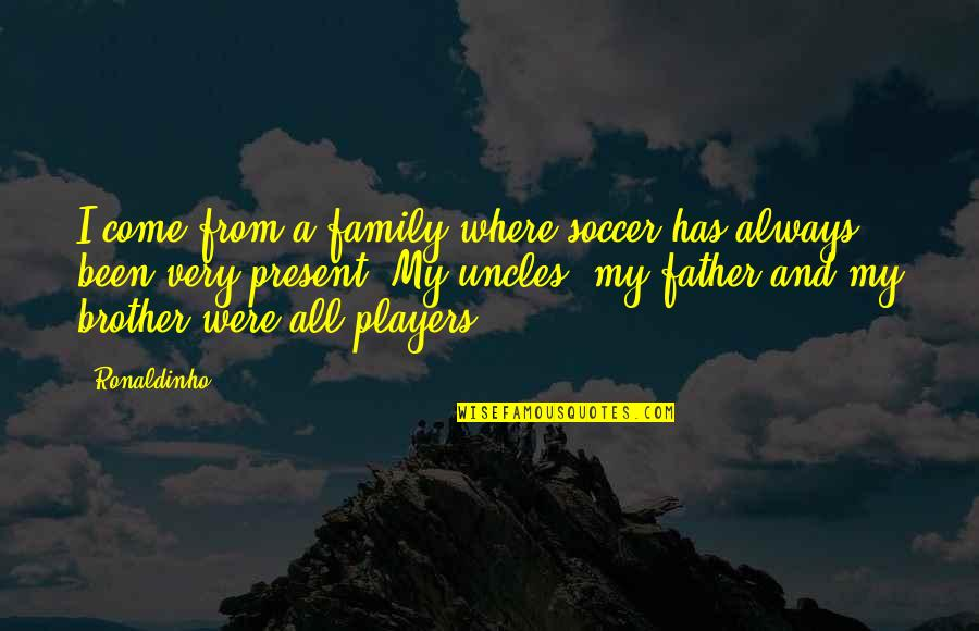 Family Uncles Quotes By Ronaldinho: I come from a family where soccer has