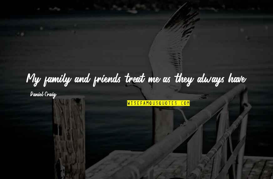 Family Vs Friends Quotes By Daniel Craig: My family and friends treat me as they