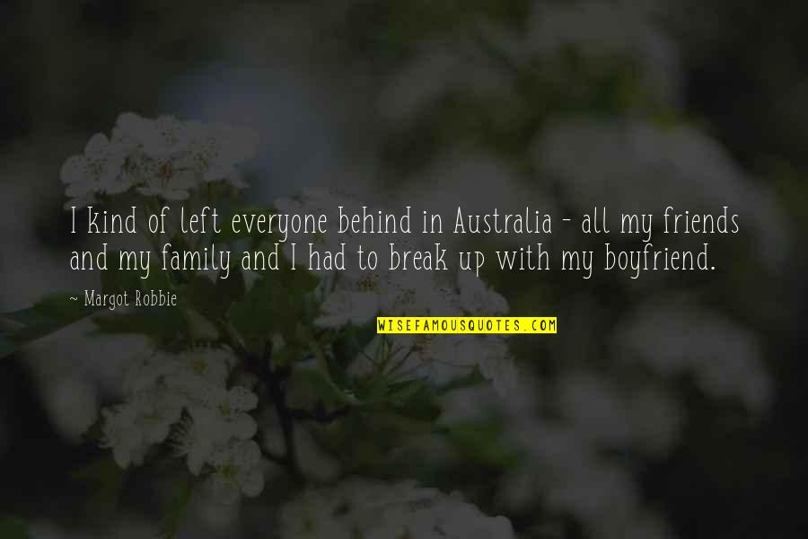 Family Vs Friends Quotes By Margot Robbie: I kind of left everyone behind in Australia